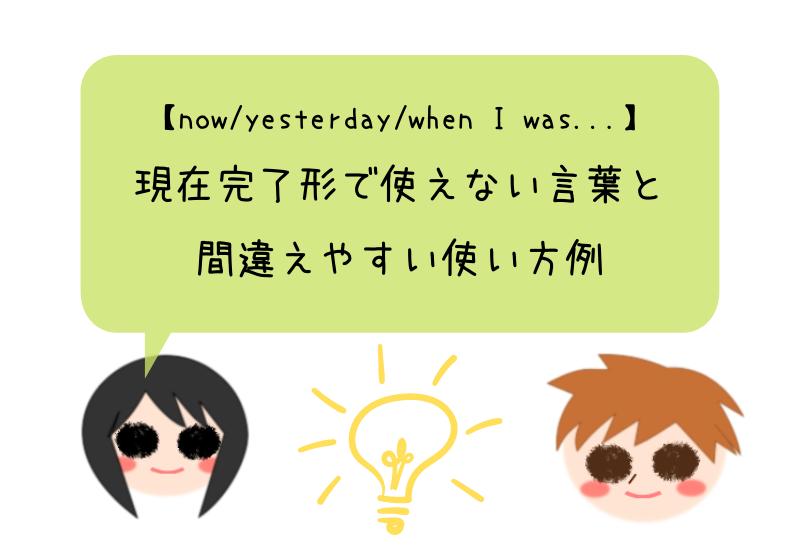 【now/yesterday/when I was…】現在完了形で使えない言葉と間違えやすい使い方例
