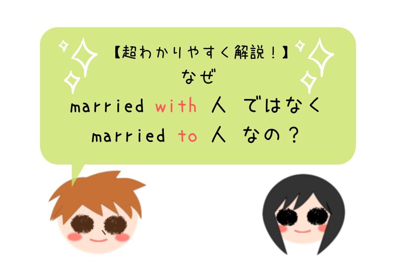 なぜ married with 人ではなく married to 人なのかを超分かりやすく解説!