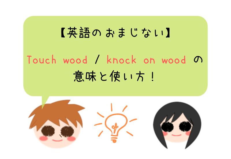 【英語のおまじない】Touch wood / knock on wood の意味と使い方!
